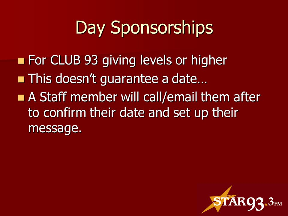 Day Sponsorships For CLUB 93 giving levels or higher For CLUB 93 giving levels or higher This doesn't guarantee a date… This doesn't guarantee a date… A Staff member will call/email them after to confirm their date and set up their message.
