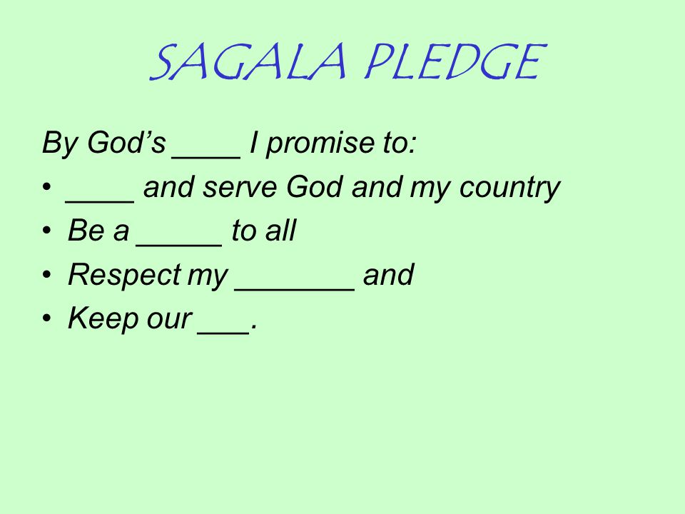 SAGALA PLEDGE By God's ____ I promise to: ____ and serve God and my country Be a _____ to all Respect my _______ and Keep our ___.