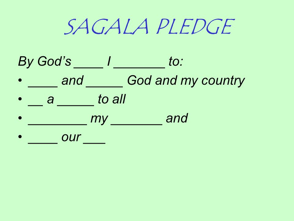 SAGALA PLEDGE By God's ____ I _______ to: ____ and _____ God and my country __ a _____ to all ________ my _______ and ____ our ___