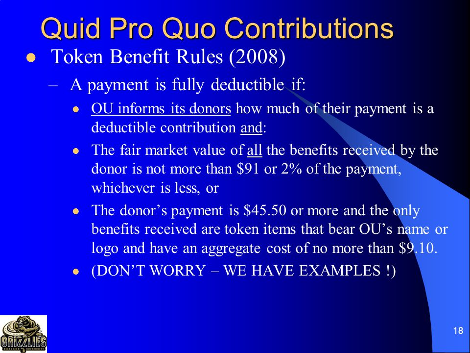 17 Quid Pro Quo Contributions Token Value Benefits –Small items of merchandise or other benefits (bookmarks, calendars, key chains, mugs, posters, t-shirts, etc.) offered when donors make a contribution.