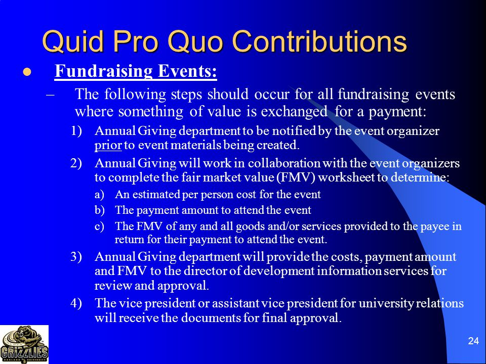 23 Quid Pro Quo Contributions Fair Market Value (FMV): –The value of benefits received by the donor must be based on the FMV of the benefits determined through a good faith effort, not necessarily the cost of the items.