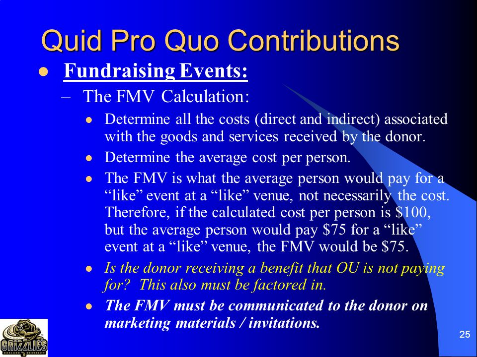 24 Quid Pro Quo Contributions Fundraising Events: –The following steps should occur for all fundraising events where something of value is exchanged for a payment: 1)Annual Giving department to be notified by the event organizer prior to event materials being created.