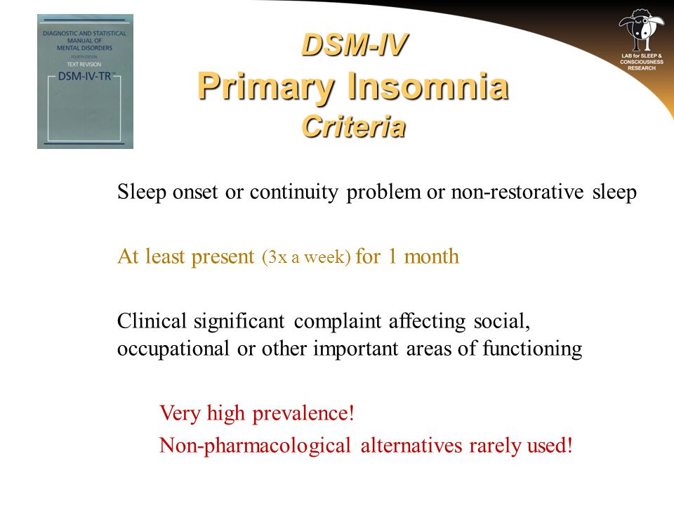 DSM-IV Primary Insomnia Criteria o Sleep onset or continuity problem or non-restorative sleep o At least present (3x a week) for 1 month o Clinical si