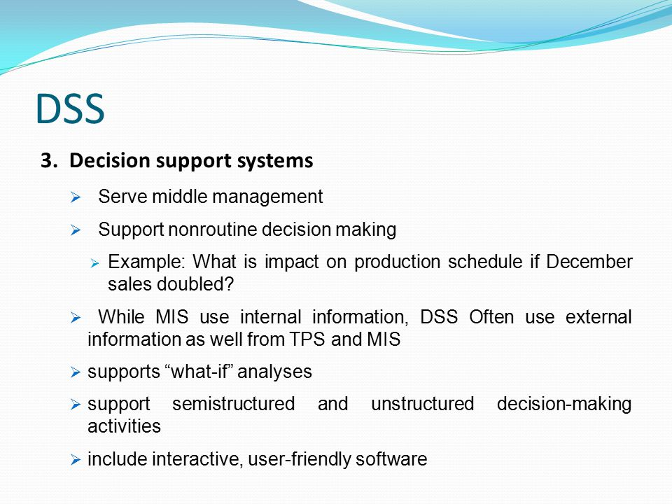 DSS 3. Decision support systems  Serve middle management  Support nonroutine decision making  Example: What is impact on production schedule if Dec