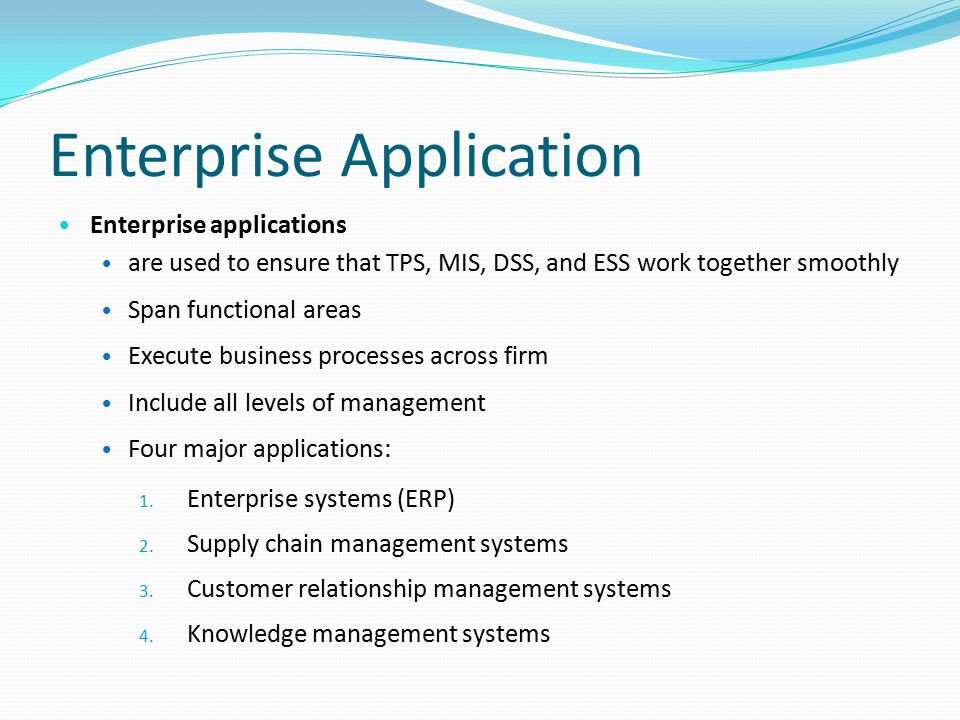 Enterprise Application Enterprise applications are used to ensure that TPS, MIS, DSS, and ESS work together smoothly Span functional areas Execute bus