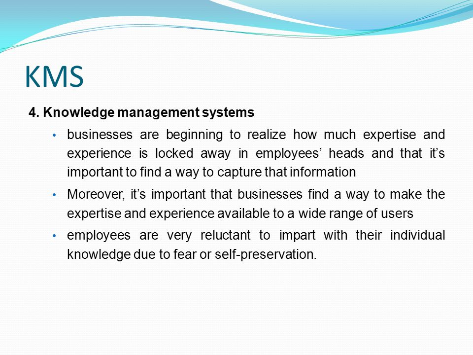 KMS 4. Knowledge management systems businesses are beginning to realize how much expertise and experience is locked away in employees' heads and that