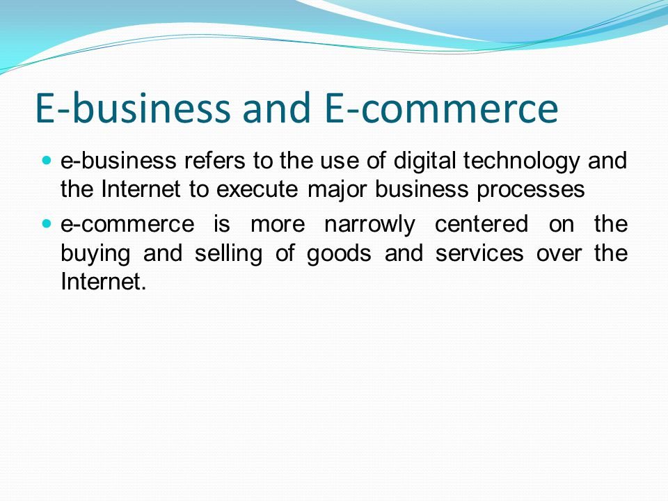 E-business and E-commerce e-business refers to the use of digital technology and the Internet to execute major business processes e-commerce is more n