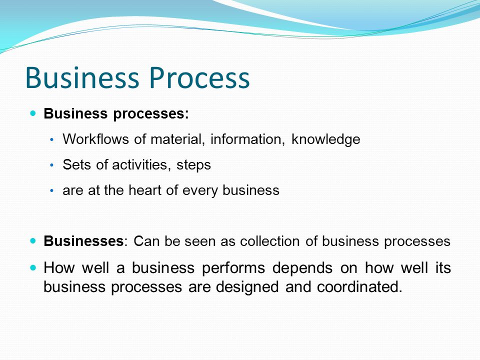 Business Process Business processes: Workflows of material, information, knowledge Sets of activities, steps are at the heart of every business Busine