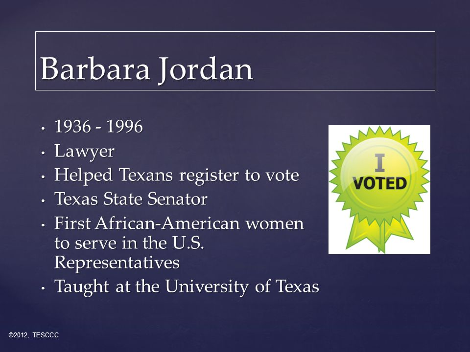 Barbara Jordan 1936 - 1996 1936 - 1996 Lawyer Lawyer Helped Texans register to vote Helped Texans register to vote Texas State Senator Texas State Senator First African-American women to serve in the U.S.
