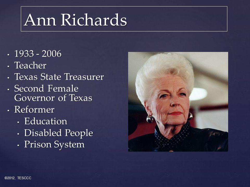 Ann Richards 1933 - 2006 1933 - 2006 Teacher Teacher Texas State Treasurer Texas State Treasurer Second Female Governor of Texas Second Female Governor of Texas Reformer Reformer Education Education Disabled People Disabled People Prison System Prison System ©2012, TESCCC