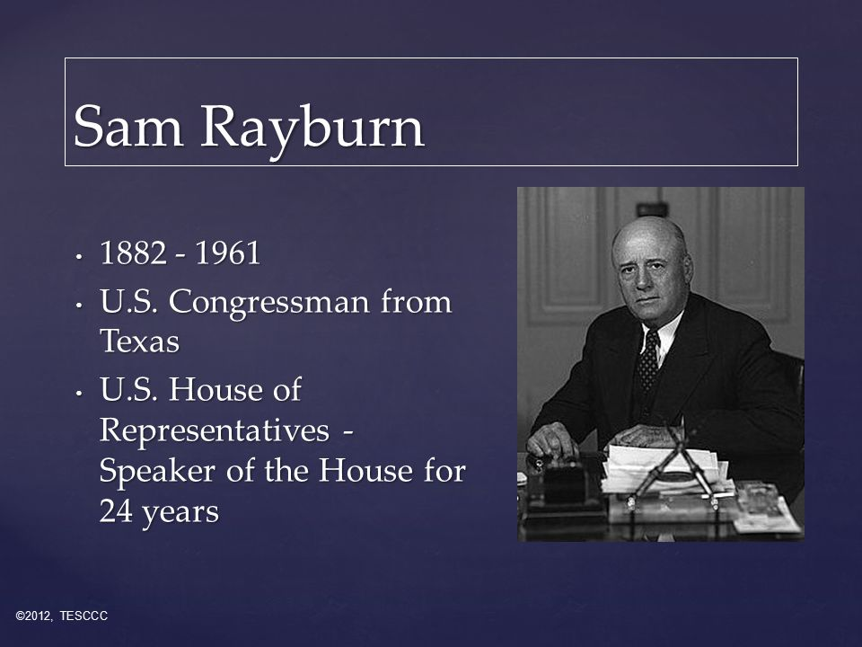 Sam Rayburn 1882 - 1961 1882 - 1961 U.S. Congressman from Texas U.S.