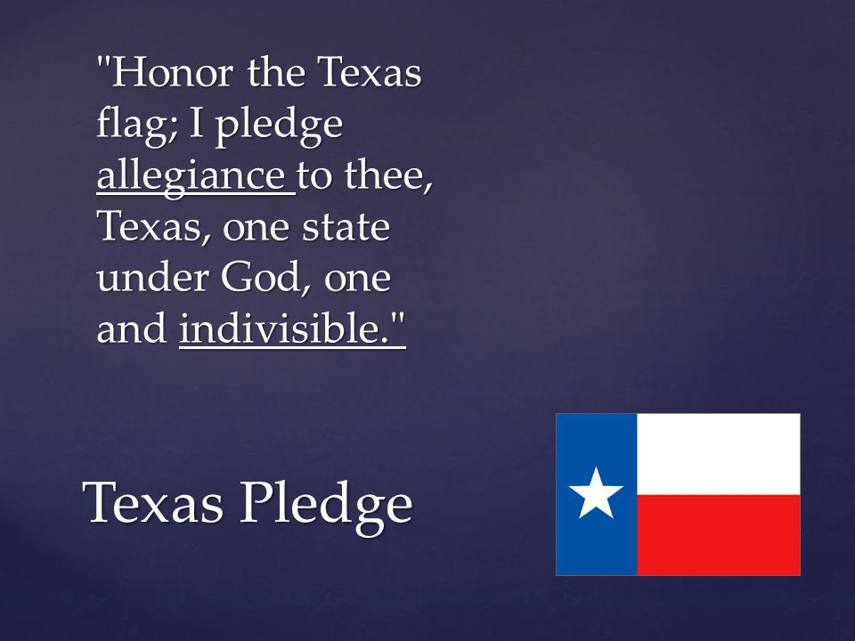 Honor the Texas flag; I pledge allegiance to thee, Texas, one state under God, one and indivisible. Texas Pledge