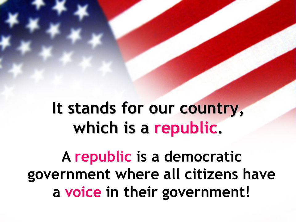 It stands for our country, which is a republic. A republic is a democratic government where all citizens have a voice in their government!