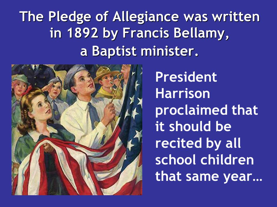 The Pledge of Allegiance was written in 1892 by Francis Bellamy, a Baptist minister. President Harrison proclaimed that it should be recited by all sc