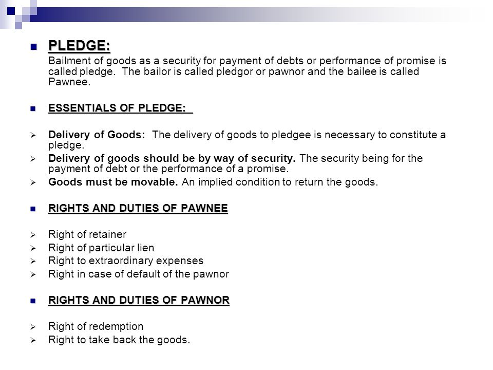 PLEDGE: PLEDGE: Bailment of goods as a security for payment of debts or performance of promise is called pledge. The bailor is called pledgor or pawno