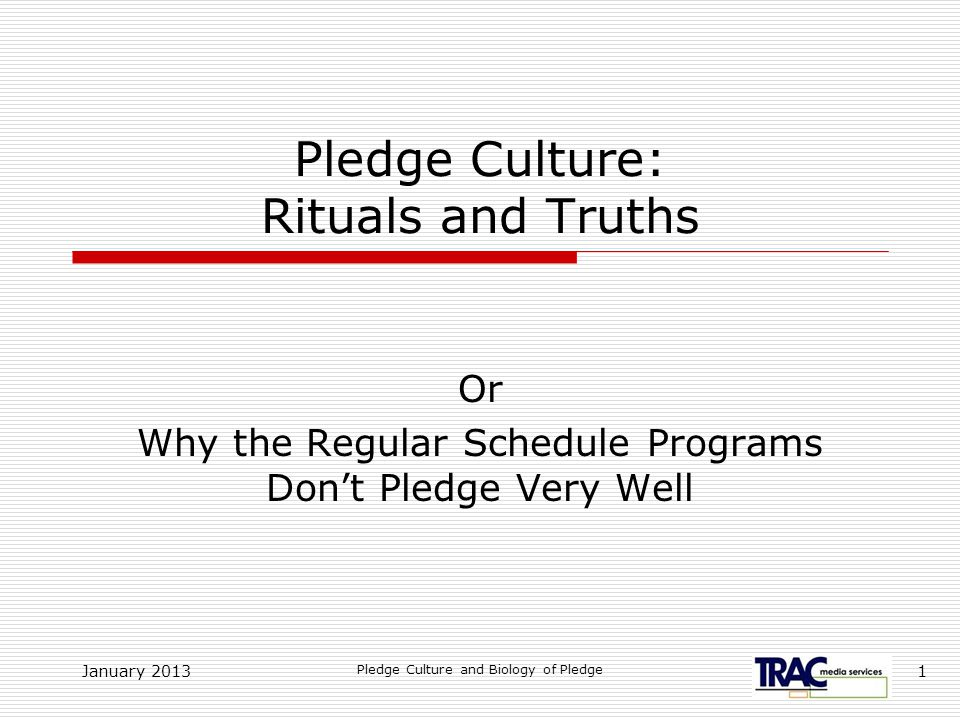 January 2013 Pledge Culture and Biology of Pledge 1 Pledge Culture: Rituals and Truths Or Why the Regular Schedule Programs Don't Pledge Very Well