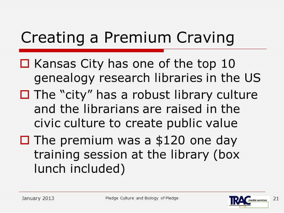 January 2013 Pledge Culture and Biology of Pledge 21 Creating a Premium Craving  Kansas City has one of the top 10 genealogy research libraries in the US  The city has a robust library culture and the librarians are raised in the civic culture to create public value  The premium was a $120 one day training session at the library (box lunch included)