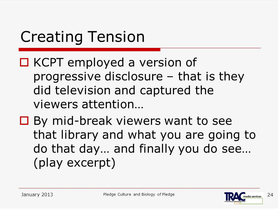 January 2013 Pledge Culture and Biology of Pledge 24 Creating Tension  KCPT employed a version of progressive disclosure – that is they did television and captured the viewers attention…  By mid-break viewers want to see that library and what you are going to do that day… and finally you do see… (play excerpt)