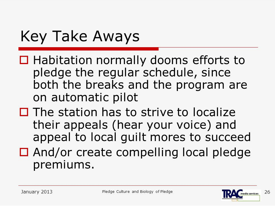 January 2013 Pledge Culture and Biology of Pledge 26 Key Take Aways  Habitation normally dooms efforts to pledge the regular schedule, since both the breaks and the program are on automatic pilot  The station has to strive to localize their appeals (hear your voice) and appeal to local guilt mores to succeed  And/or create compelling local pledge premiums.