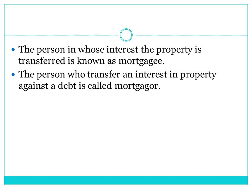 The person in whose interest the property is transferred is known as mortgagee. The person who transfer an interest in property against a debt is call