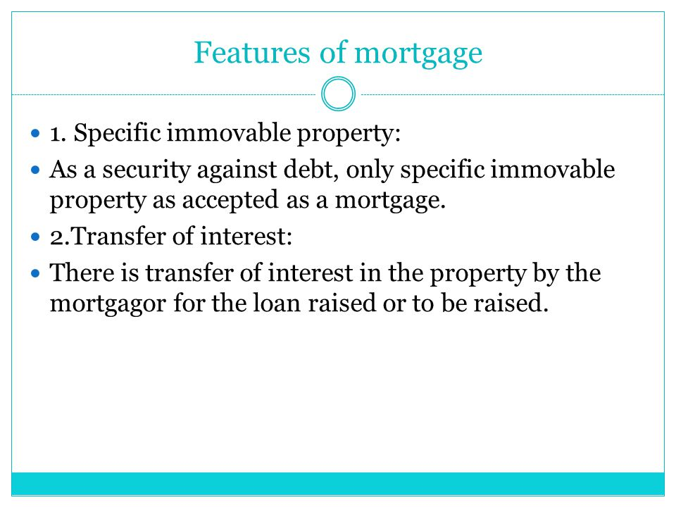 Features of mortgage 1. Specific immovable property: As a security against debt, only specific immovable property as accepted as a mortgage. 2.Transfe