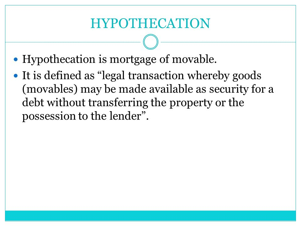 """HYPOTHECATION Hypothecation is mortgage of movable. It is defined as """"legal transaction whereby goods (movables) may be made available as security for"""