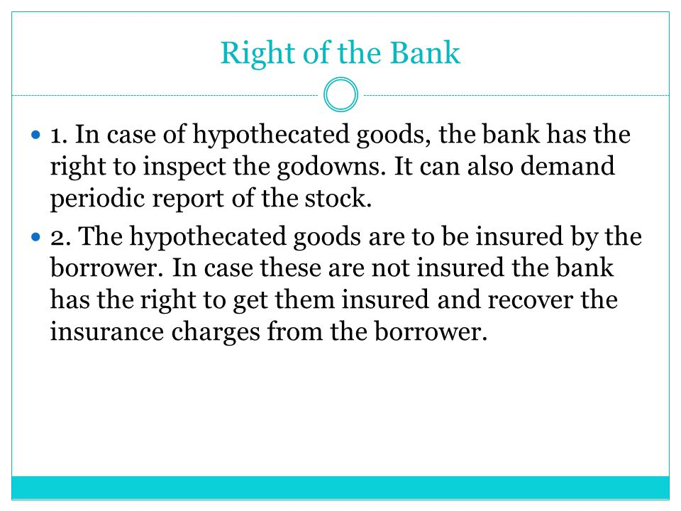 Right of the Bank 1. In case of hypothecated goods, the bank has the right to inspect the godowns. It can also demand periodic report of the stock. 2.