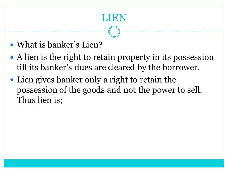 LIEN What is banker's Lien? A lien is the right to retain property in its possession till its banker's dues are cleared by the borrower. Lien gives ba