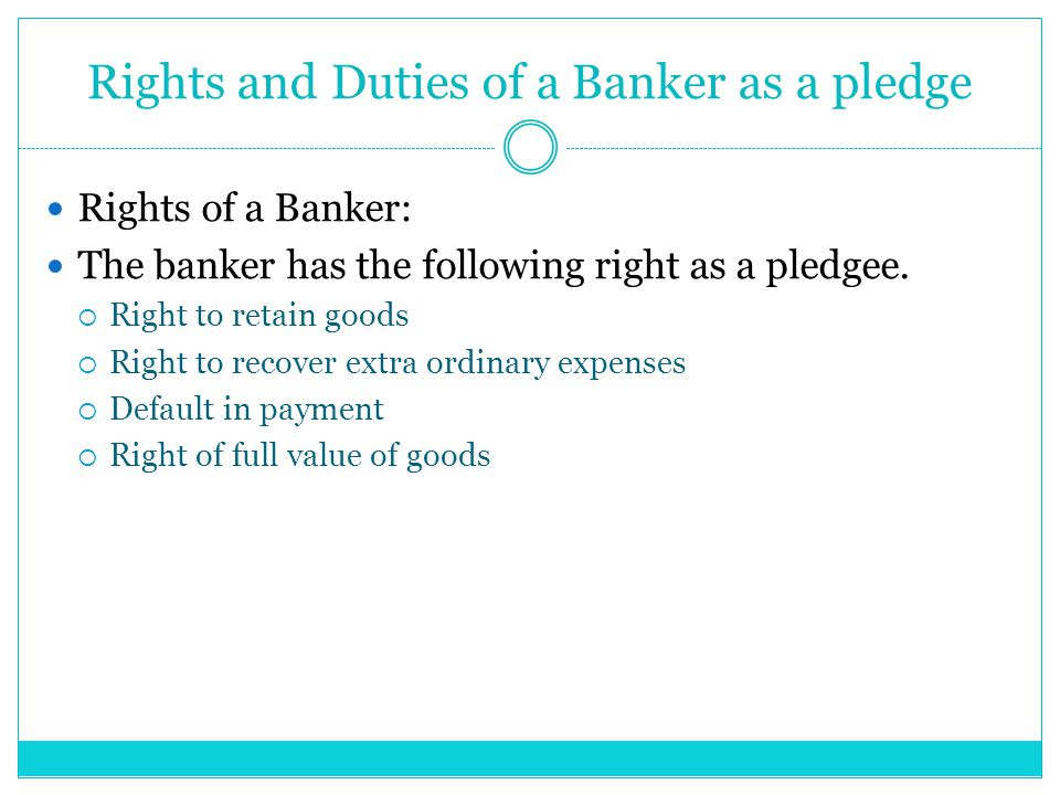 Rights and Duties of a Banker as a pledge Rights of a Banker: The banker has the following right as a pledgee.  Right to retain goods  Right to reco