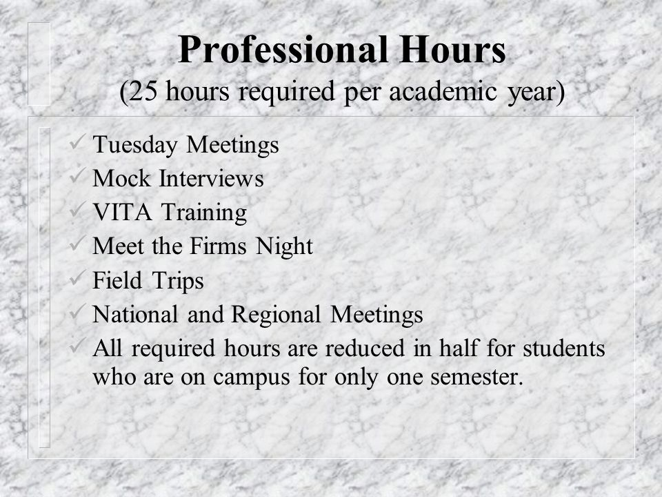 Professional Hours (25 hours required per academic year) Tuesday Meetings Mock Interviews VITA Training Meet the Firms Night Field Trips National and Regional Meetings All required hours are reduced in half for students who are on campus for only one semester.