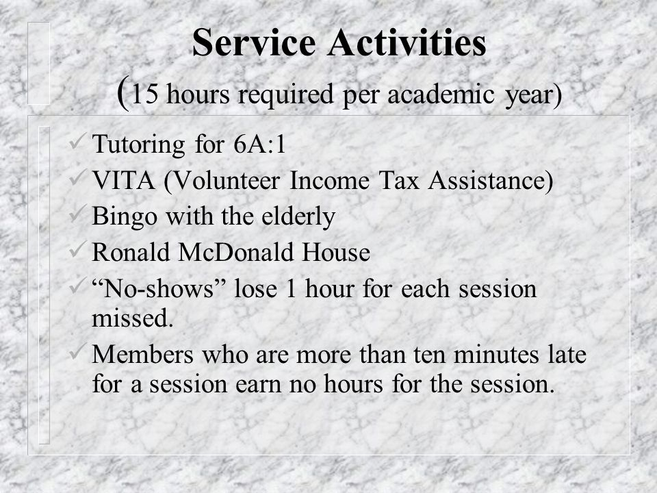 Service Activities ( 15 hours required per academic year) Tutoring for 6A:1 VITA (Volunteer Income Tax Assistance) Bingo with the elderly Ronald McDonald House No-shows lose 1 hour for each session missed.