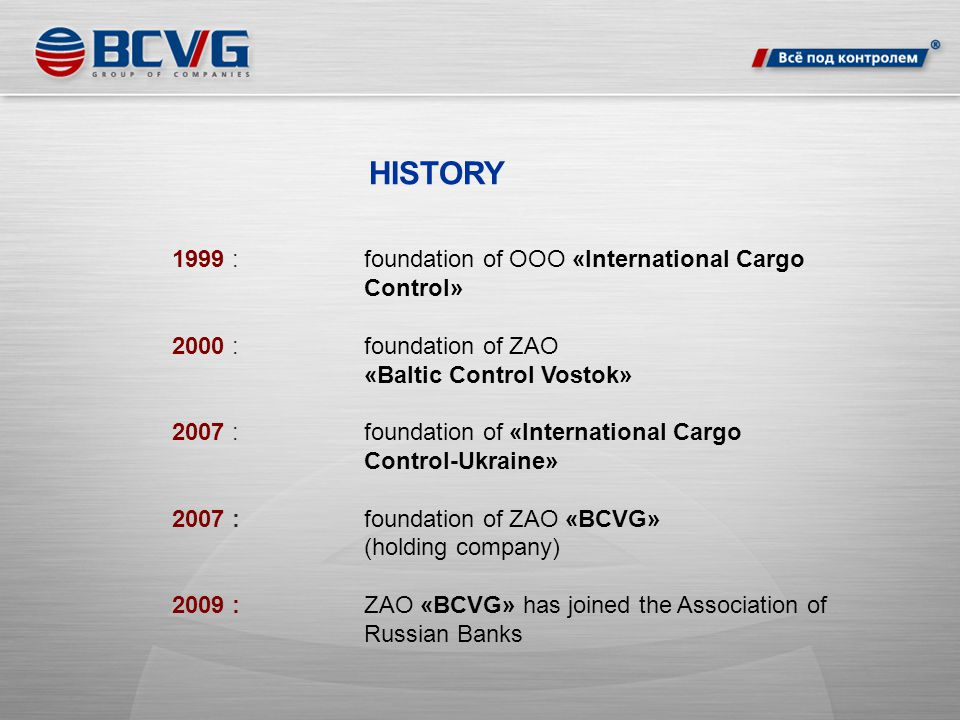 HISTORY 1999 :foundation of OOO «International Cargo Control» 2000 : foundation of ZAO «Baltic Control Vostok» 2007 : foundation of «International Cargo Control-Ukraine» 2007 :foundation of ZAO «BCVG» (holding company) 2009 :ZAO «BCVG» has joined the Association of Russian Banks