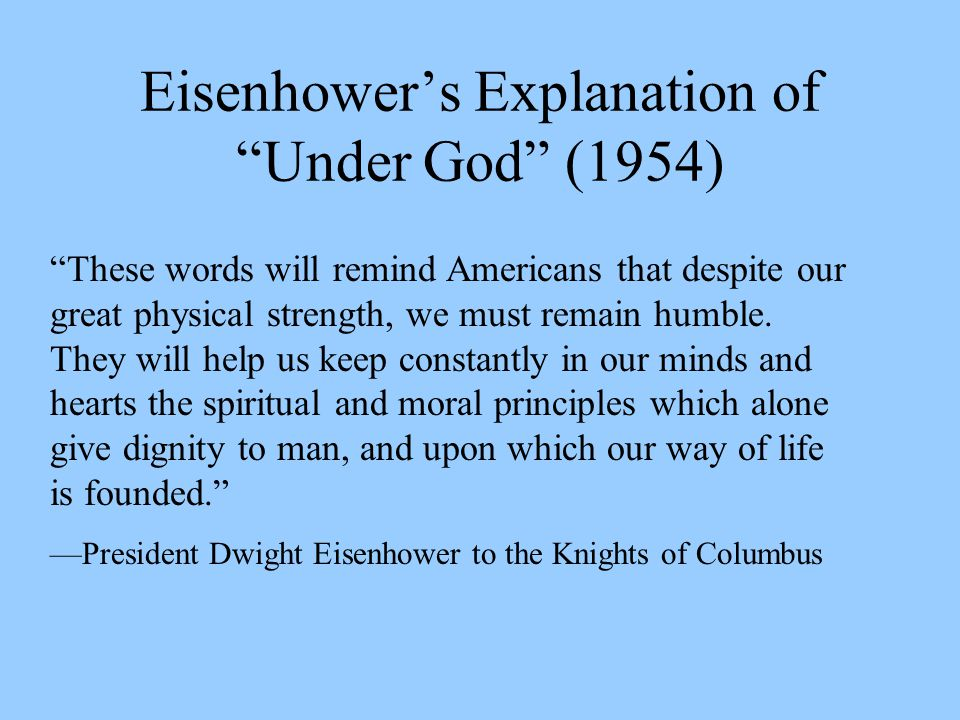 Eisenhower's Explanation of Under God (1954) These words will remind Americans that despite our great physical strength, we must remain humble.
