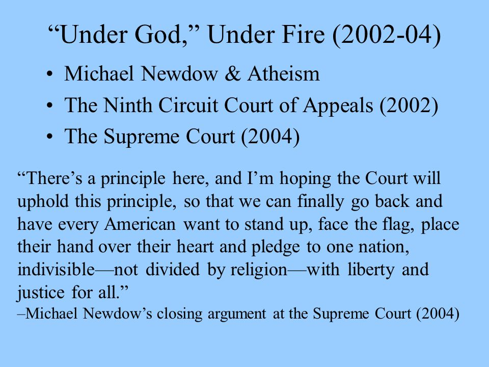 Under God, Under Fire (2002-04) Michael Newdow & Atheism The Ninth Circuit Court of Appeals (2002) The Supreme Court (2004) There's a principle here, and I'm hoping the Court will uphold this principle, so that we can finally go back and have every American want to stand up, face the flag, place their hand over their heart and pledge to one nation, indivisible—not divided by religion—with liberty and justice for all. –Michael Newdow's closing argument at the Supreme Court (2004)