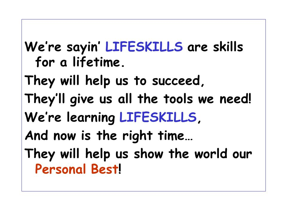 We're sayin' LIFESKILLS are skills for a lifetime. They will help us to succeed, They'll give us all the tools we need! We're learning LIFESKILLS, And