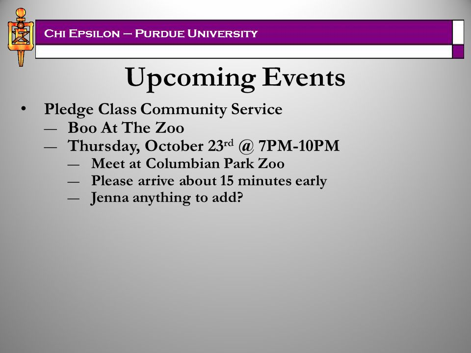 Chi Epsilon – Purdue University Upcoming Events Pledge Class Community Service ―Boo At The Zoo ―Thursday, October 23 rd @ 7PM-10PM ―Meet at Columbian Park Zoo ―Please arrive about 15 minutes early ―Jenna anything to add