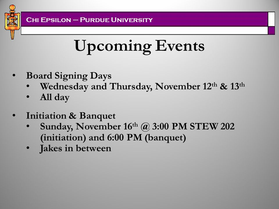 Chi Epsilon – Purdue University Pledge Boards Instructions –Handed out and will be e-mailed Pledge Class Chair –Organize Meetings and buy supplies –Donate extra materials to next pledge class Board Signing Days – November 12 th & 13 th (Wednesday & Thursday) –Business Attire required for signing –Need 20 Active and 15 Professor signatures