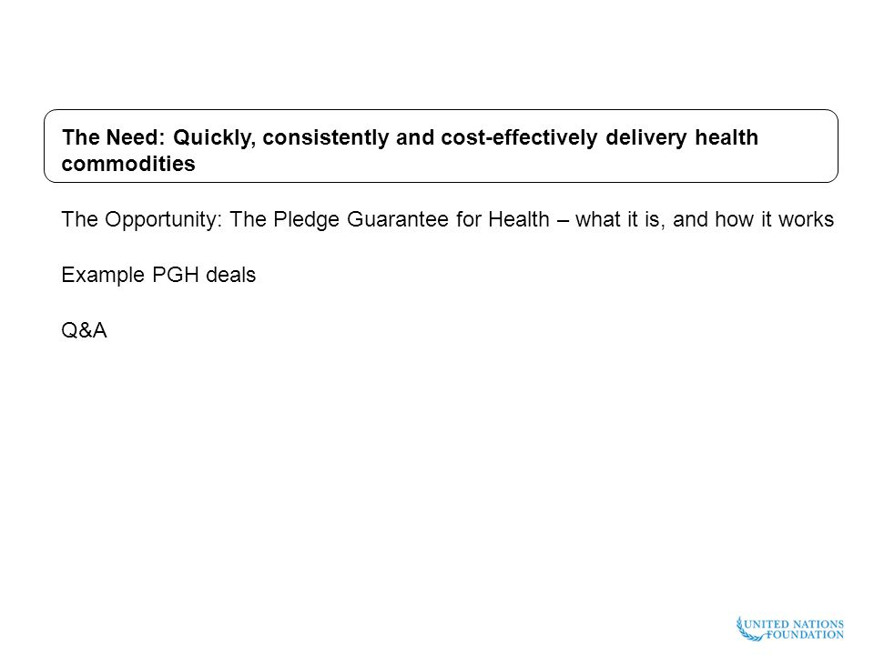 The Need: Quickly, consistently and cost-effectively delivery health commodities The Opportunity: The Pledge Guarantee for Health – what it is, and how it works Example PGH deals Q&A