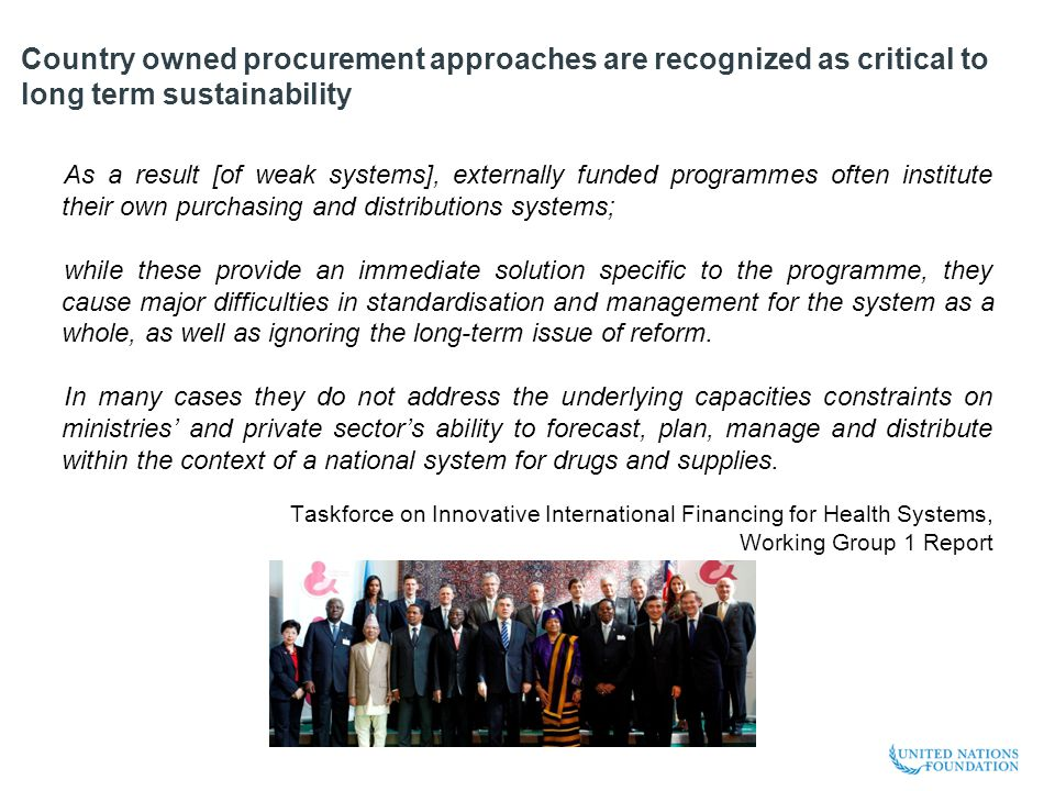 Country owned procurement approaches are recognized as critical to long term sustainability As a result [of weak systems], externally funded programmes often institute their own purchasing and distributions systems; while these provide an immediate solution specific to the programme, they cause major difficulties in standardisation and management for the system as a whole, as well as ignoring the long-term issue of reform.