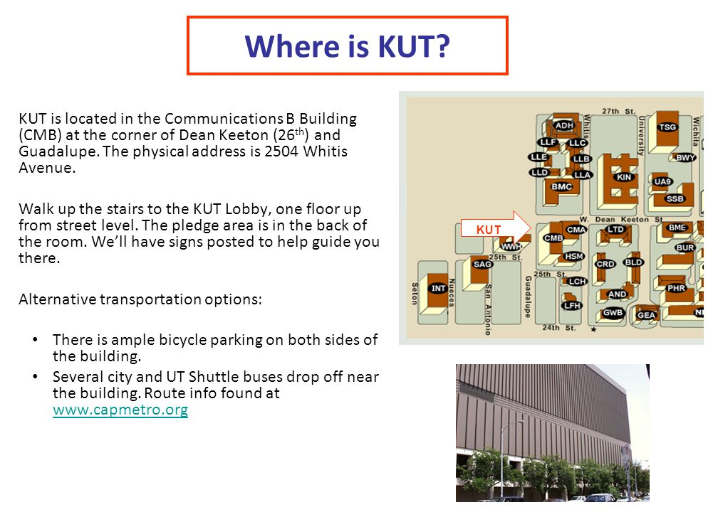 Where is KUT? KUT is located in the Communications B Building (CMB) at the corner of Dean Keeton (26 th ) and Guadalupe. The physical address is 2504