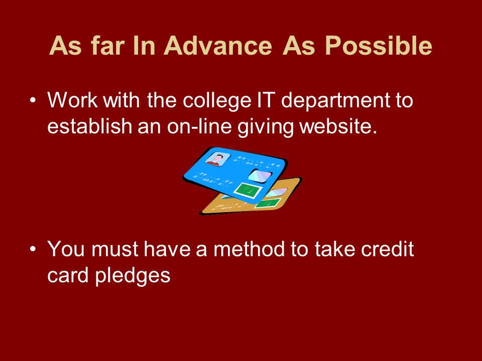 As far In Advance As Possible Work with the college IT department to establish an on-line giving website.