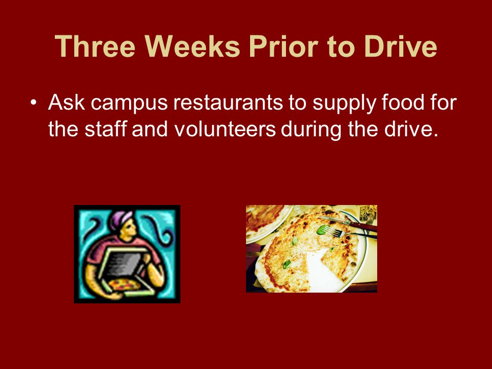 Three Weeks Prior to Drive Ask campus restaurants to supply food for the staff and volunteers during the drive.