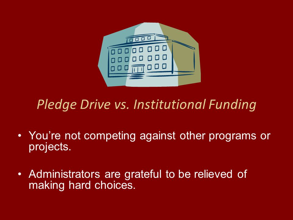Pledge Drive vs. Institutional Funding You're not competing against other programs or projects.