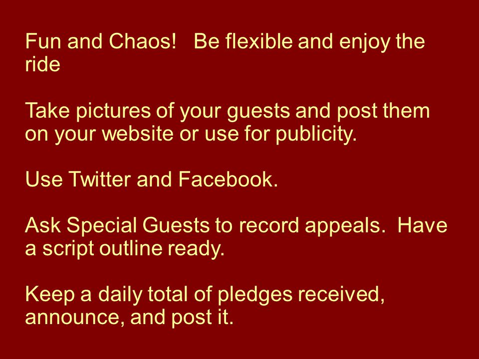 Fun and Chaos! Be flexible and enjoy the ride Take pictures of your guests and post them on your website or use for publicity. Use Twitter and Faceboo