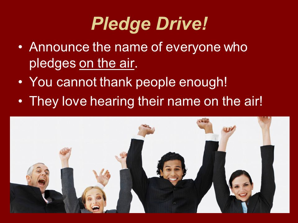 Pledge Drive. Announce the name of everyone who pledges on the air.