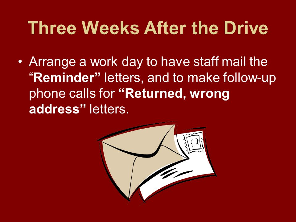 Three Weeks After the Drive Arrange a work day to have staff mail the Reminder letters, and to make follow-up phone calls for Returned, wrong address letters.