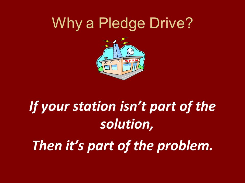 Why a Pledge Drive If your station isn't part of the solution, Then it's part of the problem.