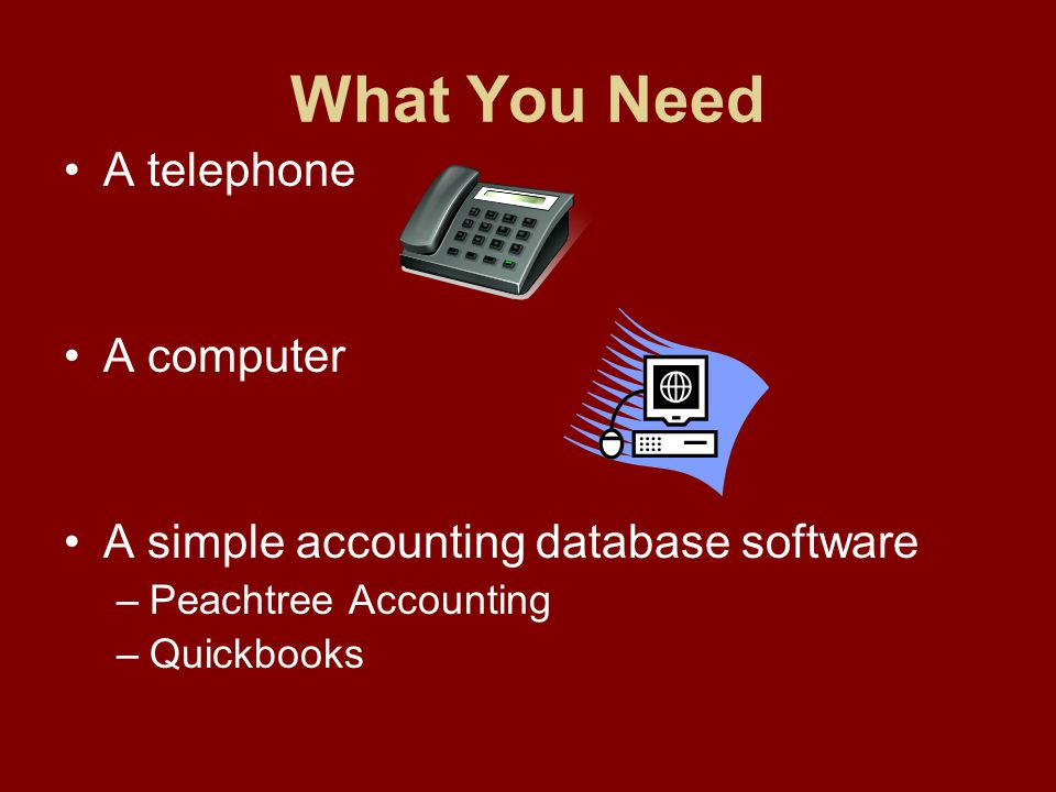 What You Need A telephone A computer A simple accounting database software –Peachtree Accounting –Quickbooks