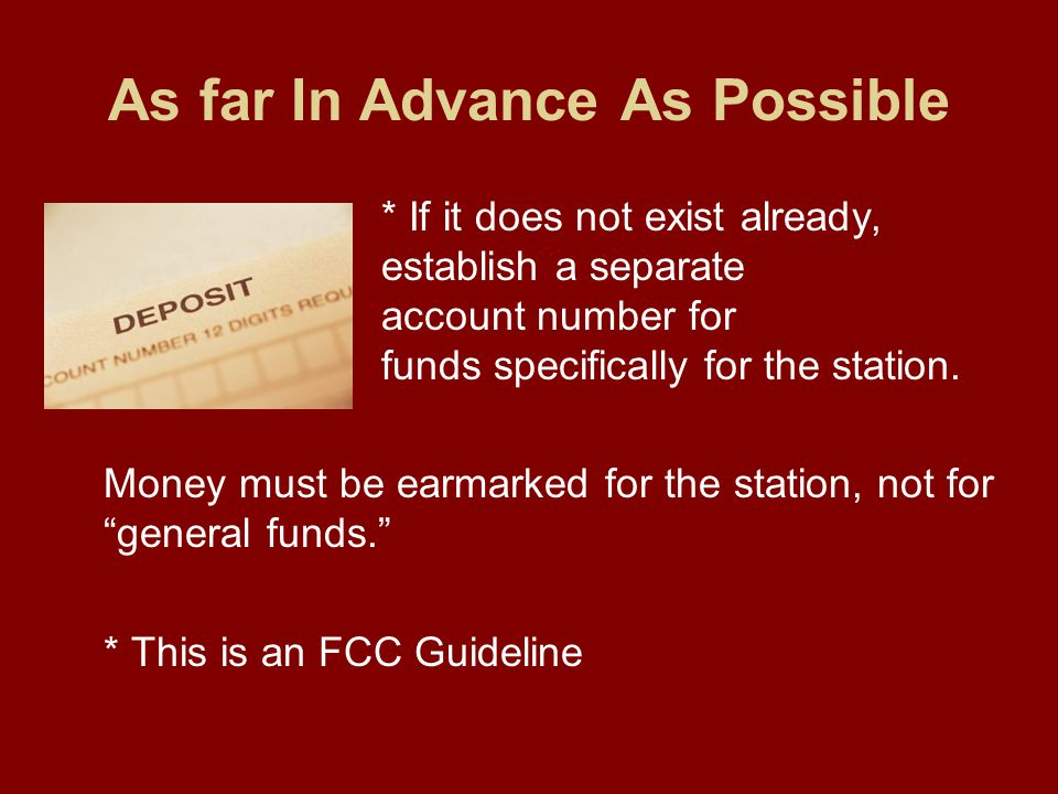 As far In Advance As Possible * If it does not exist already, establish a separate account number for funds specifically for the station.