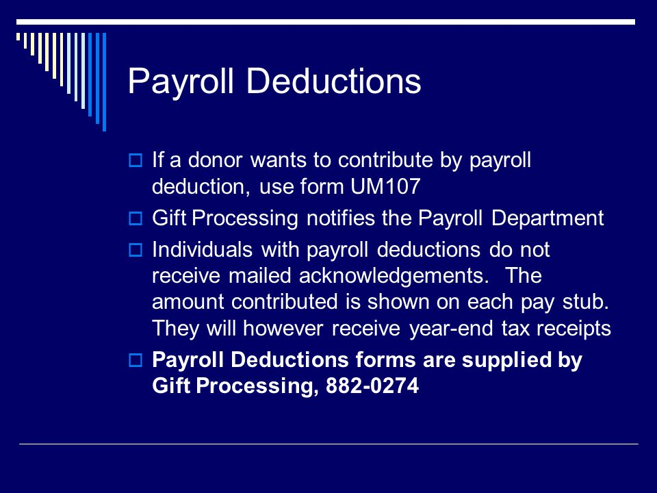 Payroll Deductions  If a donor wants to contribute by payroll deduction, use form UM107  Gift Processing notifies the Payroll Department  Individuals with payroll deductions do not receive mailed acknowledgements.